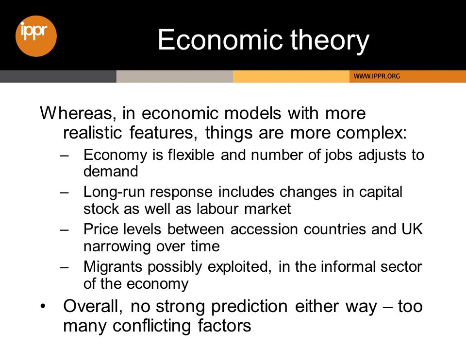 Economic theory Whereas, in economic models with more realistic features, things are more complex: –Economy is flexible and number of jobs adjusts to demand –Long-run response includes changes in capital stock as well as labour market –Price levels between accession countries and UK narrowing over time –Migrants possibly exploited, in the informal sector of the economy Overall, no strong prediction either way – too many conflicting factors