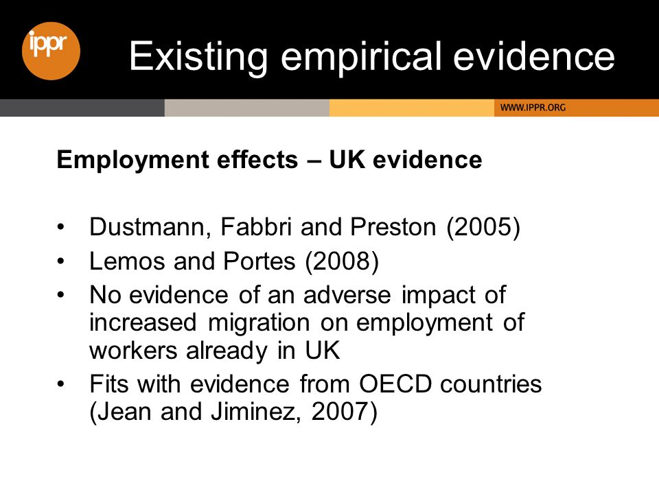Existing empirical evidence Employment effects – UK evidence Dustmann, Fabbri and Preston (2005) Lemos and Portes (2008) No evidence of an adverse impact of increased migration on employment of workers already in UK Fits with evidence from OECD countries (Jean and Jiminez, 2007)