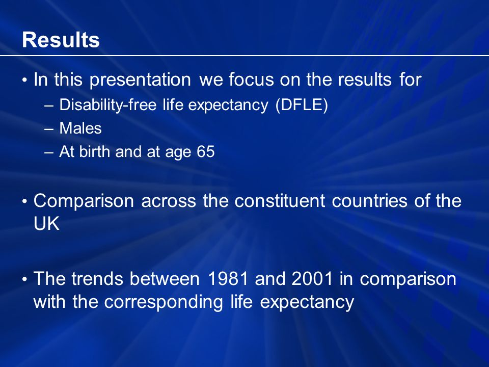 Results In this presentation we focus on the results for –Disability-free life expectancy (DFLE) –Males –At birth and at age 65 Comparison across the constituent countries of the UK The trends between 1981 and 2001 in comparison with the corresponding life expectancy