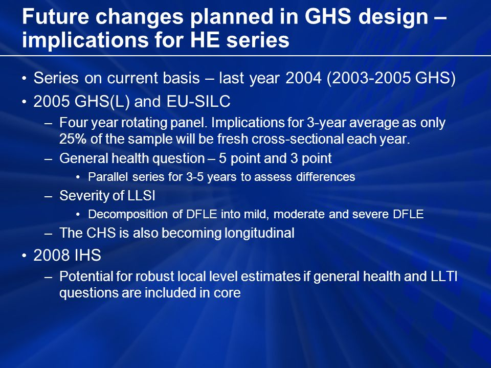 Future changes planned in GHS design – implications for HE series Series on current basis – last year 2004 ( GHS) 2005 GHS(L) and EU-SILC –Four year rotating panel.