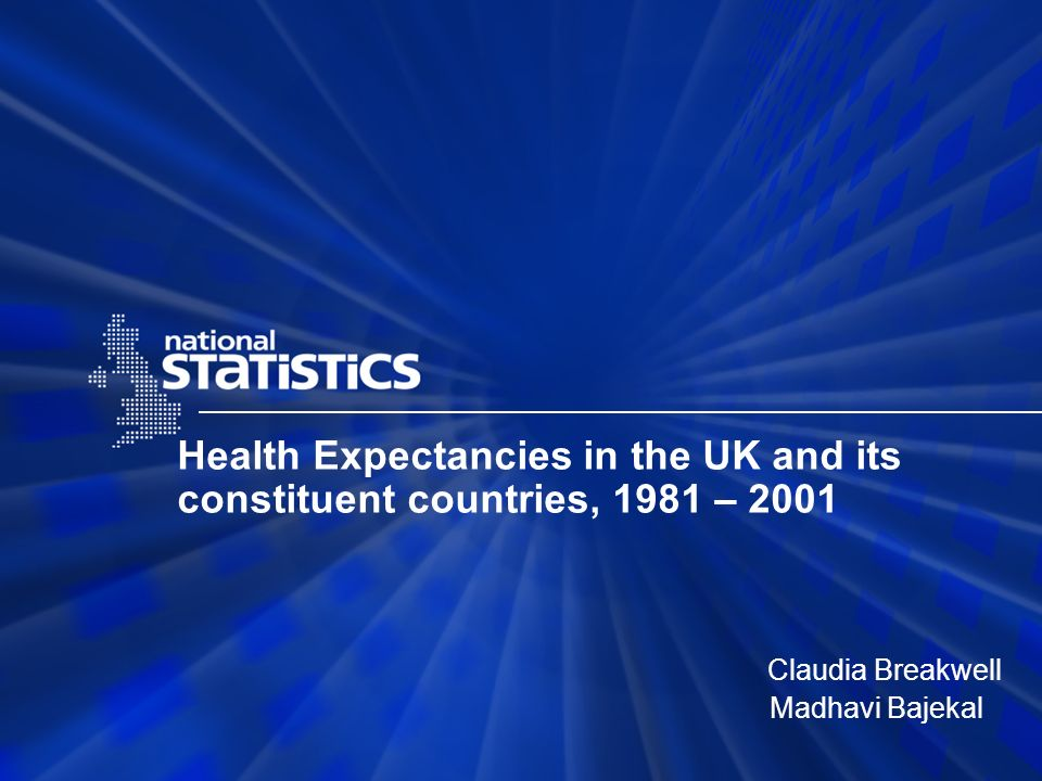 Health Expectancies in the UK and its constituent countries, 1981 – 2001 Claudia Breakwell Madhavi Bajekal