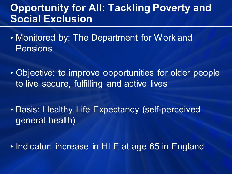 Opportunity for All: Tackling Poverty and Social Exclusion Monitored by: The Department for Work and Pensions Objective: to improve opportunities for older people to live secure, fulfilling and active lives Basis: Healthy Life Expectancy (self-perceived general health) Indicator: increase in HLE at age 65 in England