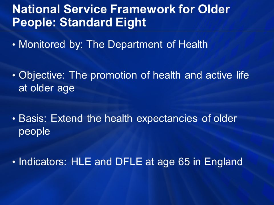 National Service Framework for Older People: Standard Eight Monitored by: The Department of Health Objective: The promotion of health and active life