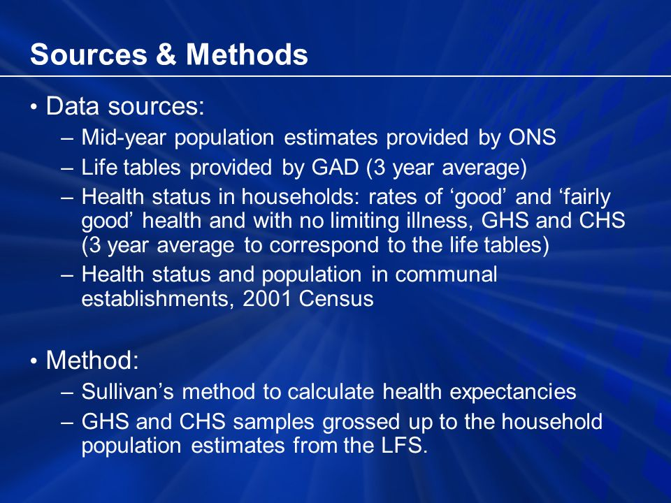 Sources & Methods Data sources: –Mid-year population estimates provided by ONS –Life tables provided by GAD (3 year average) –Health status in households: rates of good and fairly good health and with no limiting illness, GHS and CHS (3 year average to correspond to the life tables) –Health status and population in communal establishments, 2001 Census Method: –Sullivans method to calculate health expectancies –GHS and CHS samples grossed up to the household population estimates from the LFS.