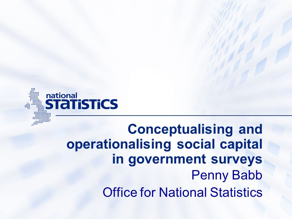 Conceptualising and operationalising social capital in government surveys Penny Babb Office for National Statistics