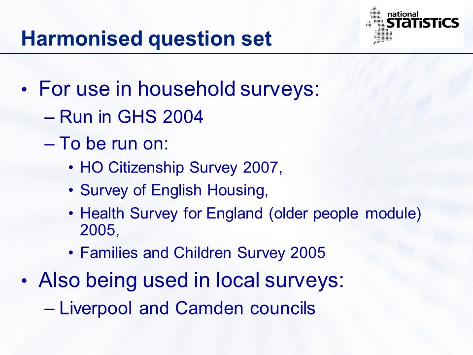Harmonised question set For use in household surveys: –Run in GHS 2004 –To be run on: HO Citizenship Survey 2007, Survey of English Housing, Health Su