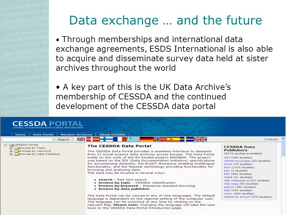 Data exchange … and the future Through memberships and international data exchange agreements, ESDS International is also able to acquire and disseminate survey data held at sister archives throughout the world A key part of this is the UK Data Archives membership of CESSDA and the continued development of the CESSDA data portal