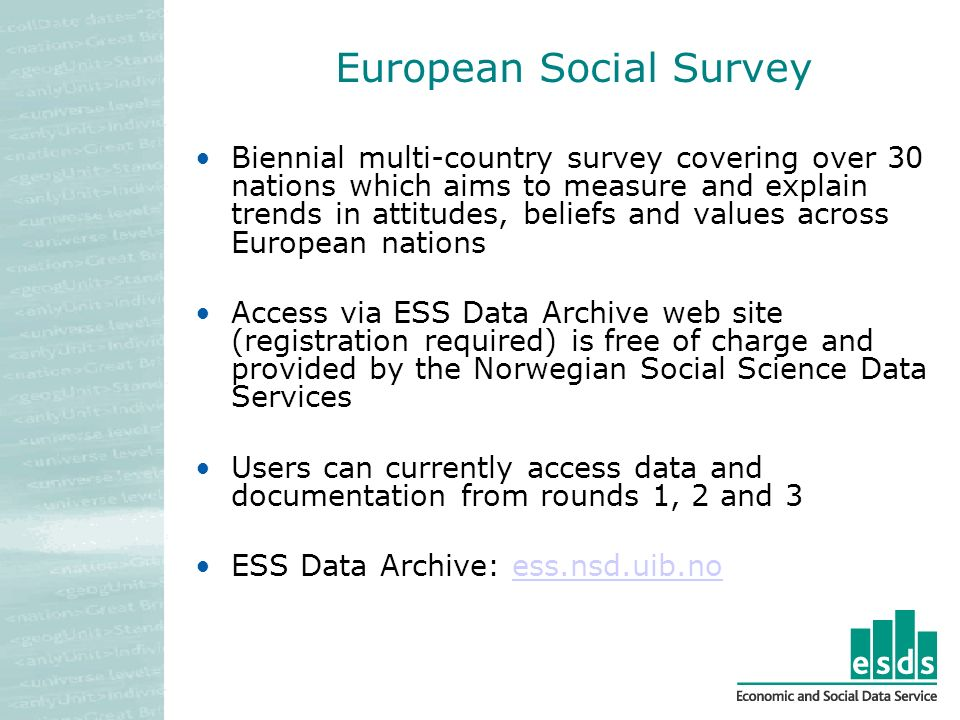 European Social Survey Biennial multi-country survey covering over 30 nations which aims to measure and explain trends in attitudes, beliefs and values across European nations Access via ESS Data Archive web site (registration required) is free of charge and provided by the Norwegian Social Science Data Services Users can currently access data and documentation from rounds 1, 2 and 3 ESS Data Archive: ess.nsd.uib.noess.nsd.uib.no