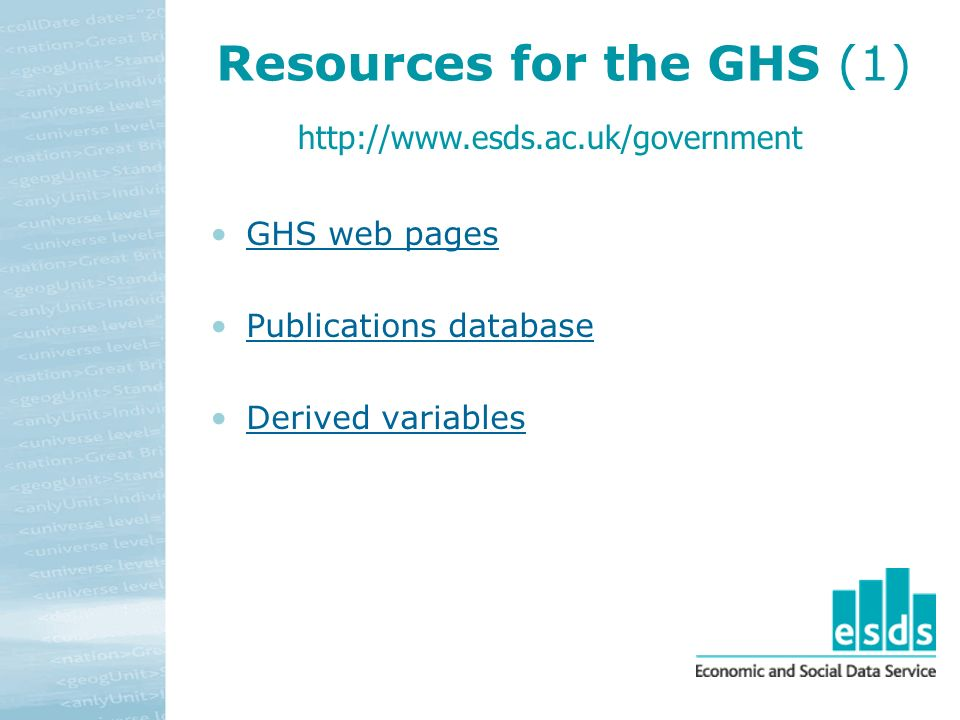 Resources for the GHS (1) GHS web pages Publications database Derived variables http://www.esds.ac.uk/government