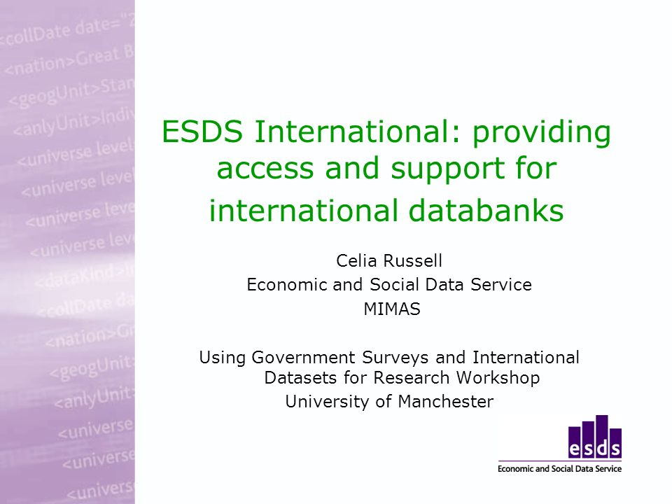 ESDS International: providing access and support for international databanks Celia Russell Economic and Social Data Service MIMAS Using Government Surveys and International Datasets for Research Workshop University of Manchester