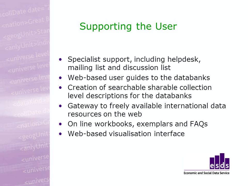 Supporting the User Specialist support, including helpdesk, mailing list and discussion list Web-based user guides to the databanks Creation of searchable sharable collection level descriptions for the databanks Gateway to freely available international data resources on the web On line workbooks, exemplars and FAQs Web-based visualisation interface