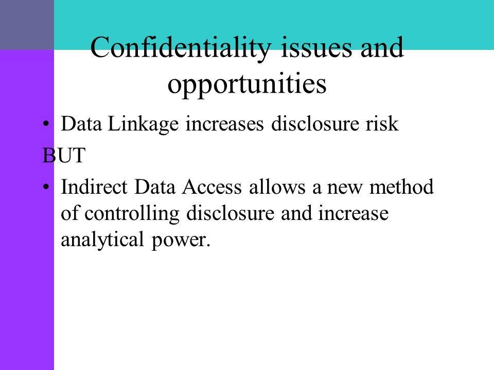 Confidentiality issues and opportunities Data Linkage increases disclosure risk BUT Indirect Data Access allows a new method of controlling disclosure