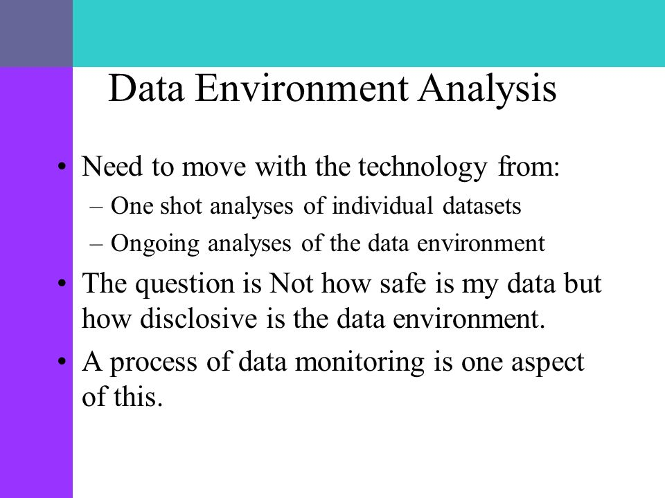 Data Environment Analysis Need to move with the technology from: –One shot analyses of individual datasets –Ongoing analyses of the data environment The question is Not how safe is my data but how disclosive is the data environment.