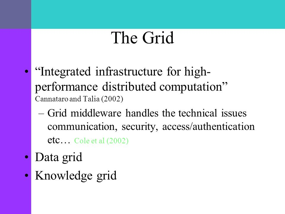 The Grid Integrated infrastructure for high- performance distributed computation Cannataro and Talia (2002) –Grid middleware handles the technical issues communication, security, access/authentication etc… Cole et al (2002) Data grid Knowledge grid