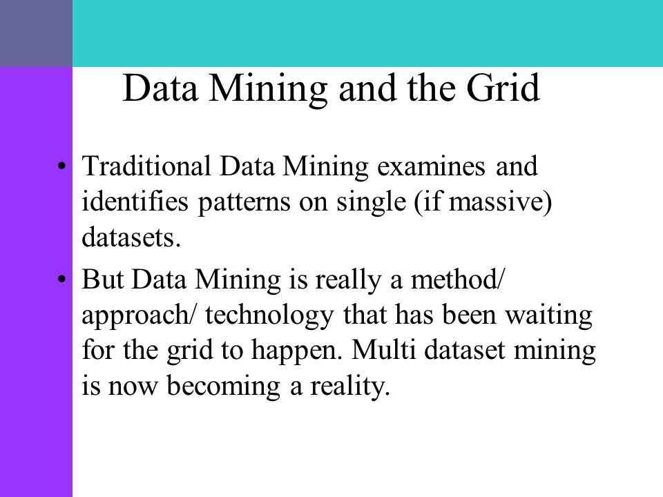 Data Mining and the Grid Traditional Data Mining examines and identifies patterns on single (if massive) datasets. But Data Mining is really a method/