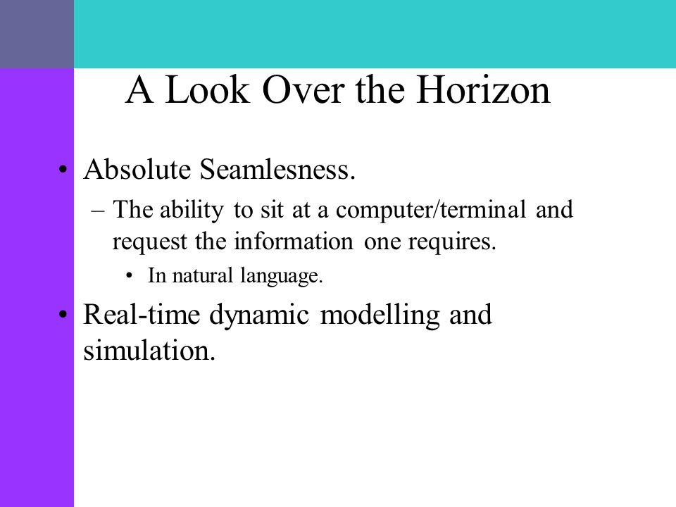 A Look Over the Horizon Absolute Seamlesness. –The ability to sit at a computer/terminal and request the information one requires. In natural language