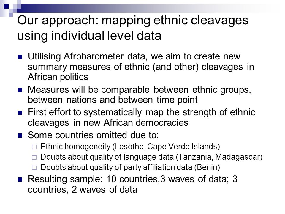 Our approach: mapping ethnic cleavages using individual level data Utilising Afrobarometer data, we aim to create new summary measures of ethnic (and other) cleavages in African politics Measures will be comparable between ethnic groups, between nations and between time point First effort to systematically map the strength of ethnic cleavages in new African democracies Some countries omitted due to: Ethnic homogeneity (Lesotho, Cape Verde Islands) Doubts about quality of language data (Tanzania, Madagascar) Doubts about quality of party affiliation data (Benin) Resulting sample: 10 countries,3 waves of data; 3 countries, 2 waves of data