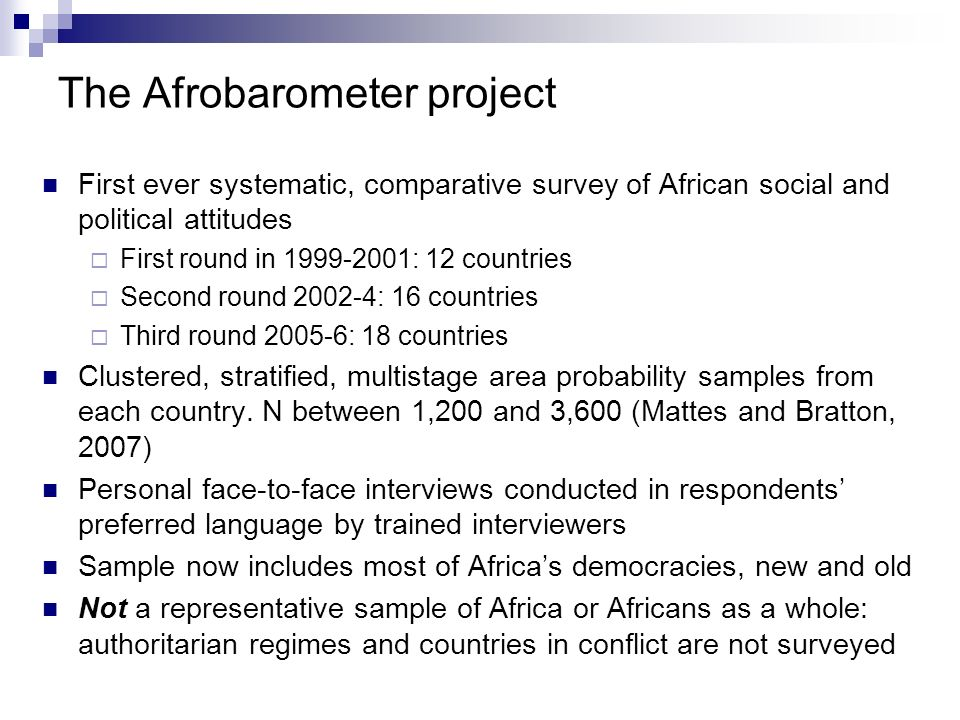 What the Afrobarometer covers The Afrobarometer surveys have gathered information on a wide range of subjects Political: partisanship, voting, attitudes to democracy; opinion of current leaders and government performance; political knowledge and interest; policy priorities; corruption; citizen rights and responsibilities; media consumption Social: Employment, poverty, health, AIDS, attitudes to women, experience of public services, social trust, values Demographics – age, sex, race, ethnicity, class, urban/rural, local conditions Further information, data, results and analysis available at: www.afrobarometer.orgwww.afrobarometer.org Interested in research assistance or collaboration.