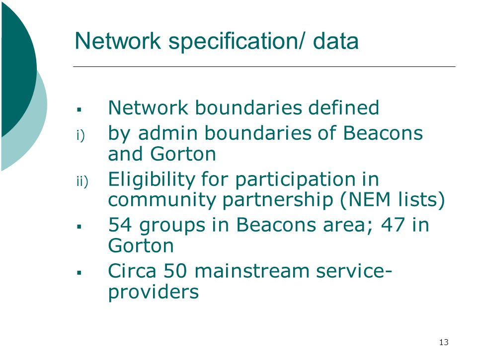 13 Network specification/ data Network boundaries defined i) by admin boundaries of Beacons and Gorton ii) Eligibility for participation in community partnership (NEM lists) 54 groups in Beacons area; 47 in Gorton Circa 50 mainstream service- providers