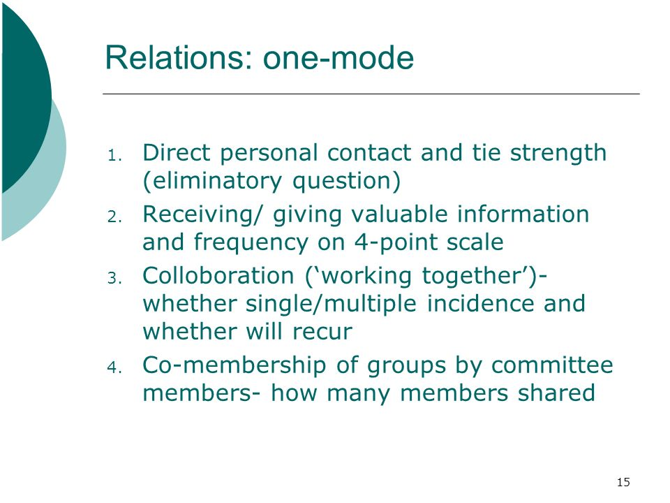 15 Relations: one-mode 1. Direct personal contact and tie strength (eliminatory question) 2.