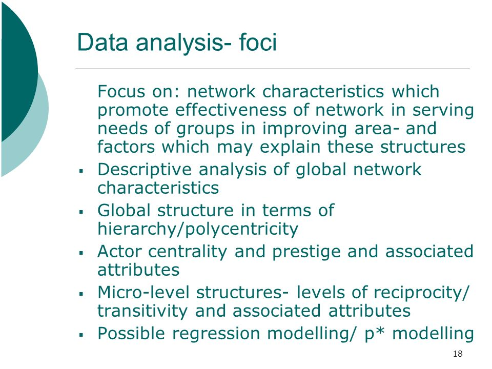 18 Data analysis- foci Focus on: network characteristics which promote effectiveness of network in serving needs of groups in improving area- and factors which may explain these structures Descriptive analysis of global network characteristics Global structure in terms of hierarchy/polycentricity Actor centrality and prestige and associated attributes Micro-level structures- levels of reciprocity/ transitivity and associated attributes Possible regression modelling/ p* modelling