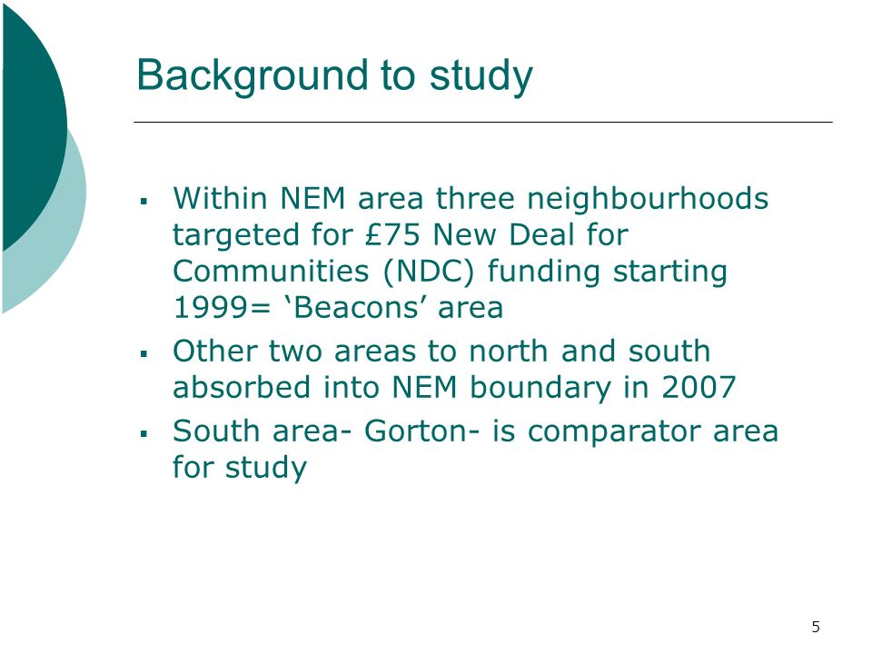 5 Background to study Within NEM area three neighbourhoods targeted for £75 New Deal for Communities (NDC) funding starting 1999= Beacons area Other two areas to north and south absorbed into NEM boundary in 2007 South area- Gorton- is comparator area for study