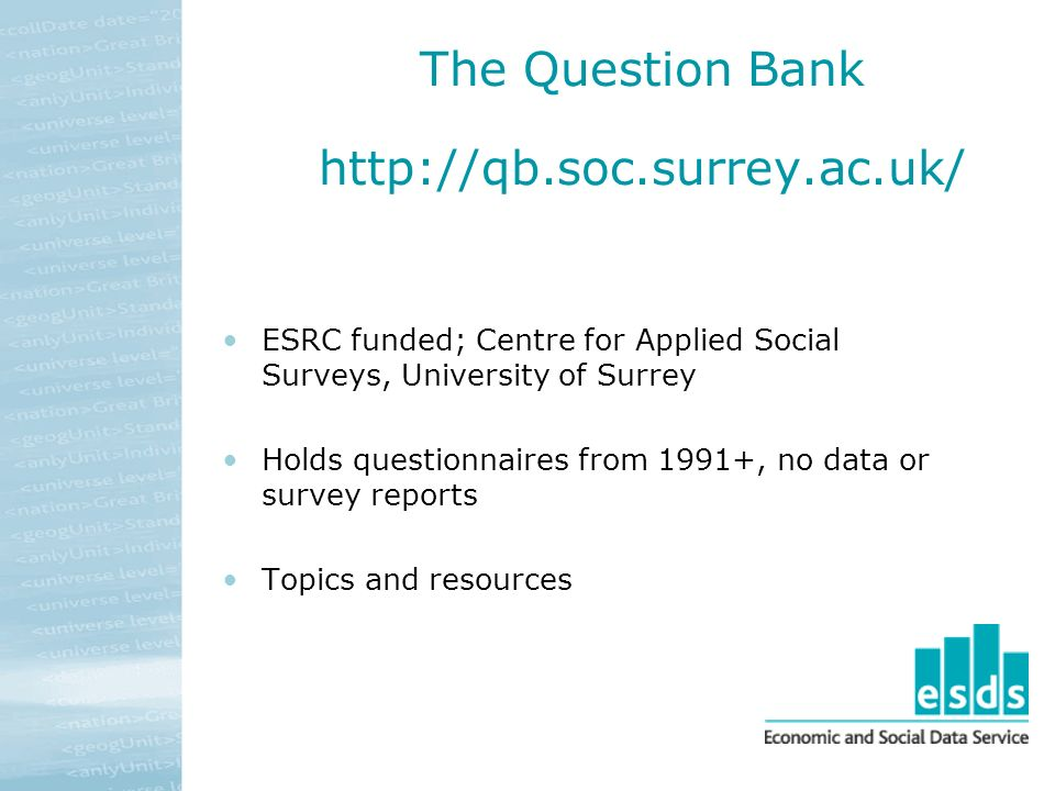 The Question Bank http://qb.soc.surrey.ac.uk/ ESRC funded; Centre for Applied Social Surveys, University of Surrey Holds questionnaires from 1991+, no