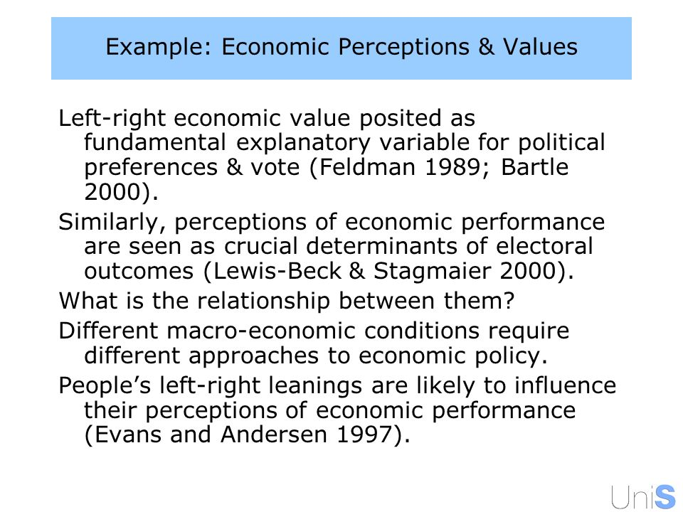 Example: Economic Perceptions & Values Left-right economic value posited as fundamental explanatory variable for political preferences & vote (Feldman 1989; Bartle 2000).
