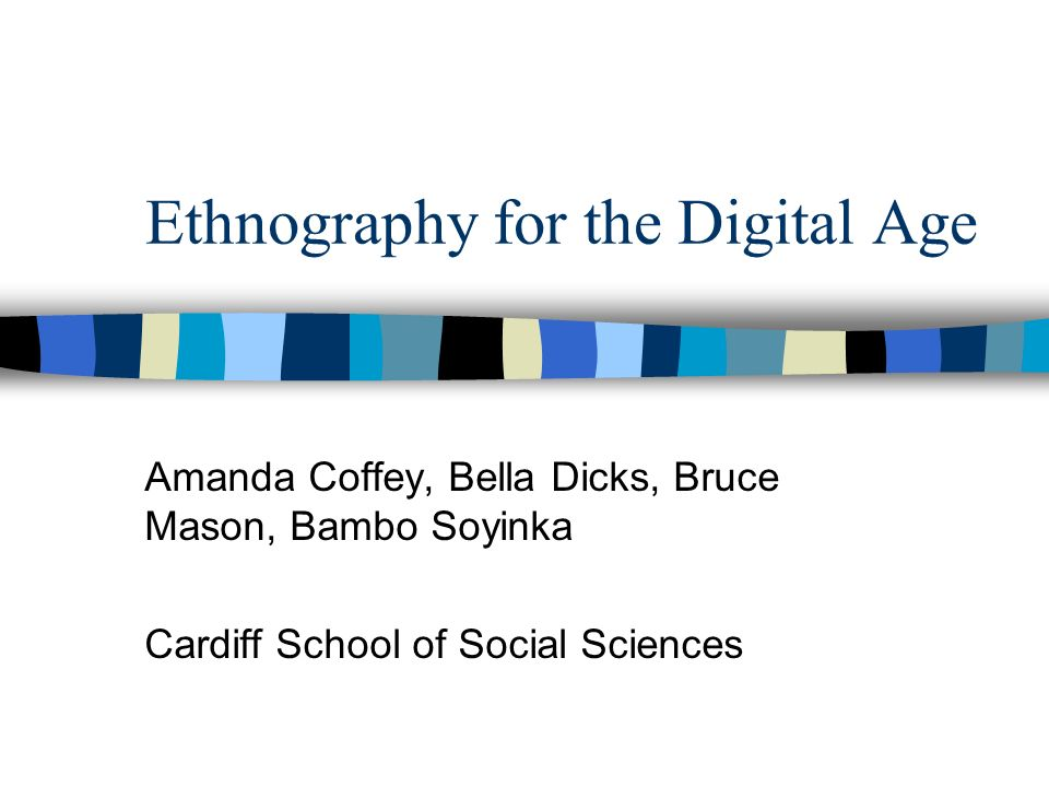 Ethnography for the Digital Age Amanda Coffey, Bella Dicks, Bruce Mason, Bambo Soyinka Cardiff School of Social Sciences