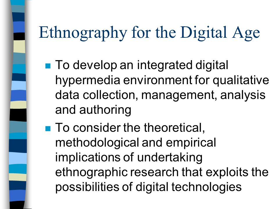Ethnography for the Digital Age n To develop an integrated digital hypermedia environment for qualitative data collection, management, analysis and au