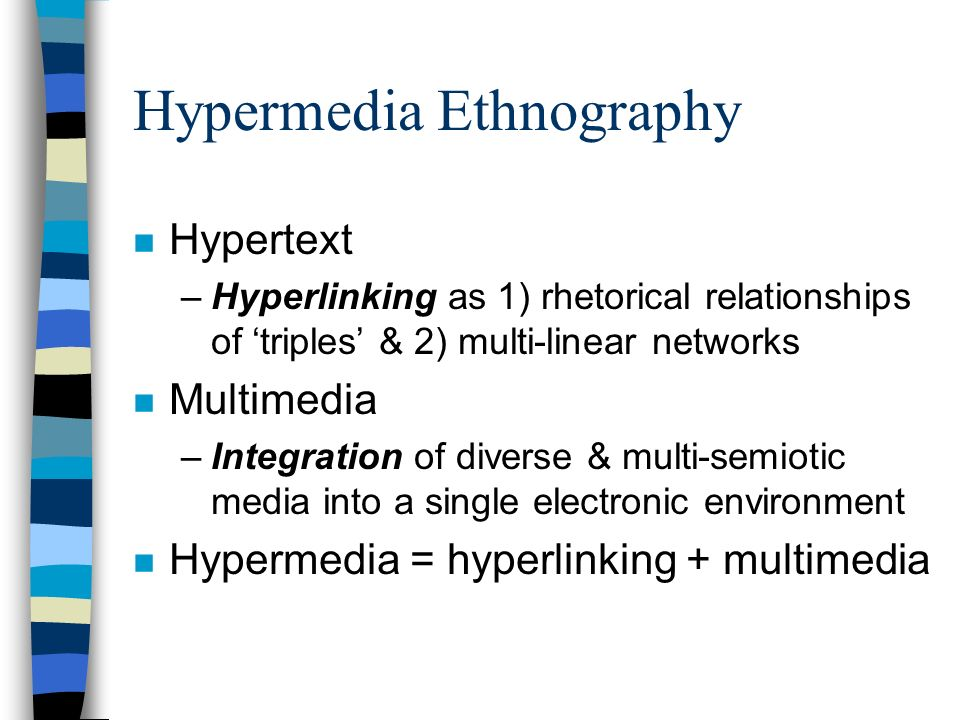 Hypermedia Ethnography n Hypertext –Hyperlinking as 1) rhetorical relationships of triples & 2) multi-linear networks n Multimedia –Integration of div