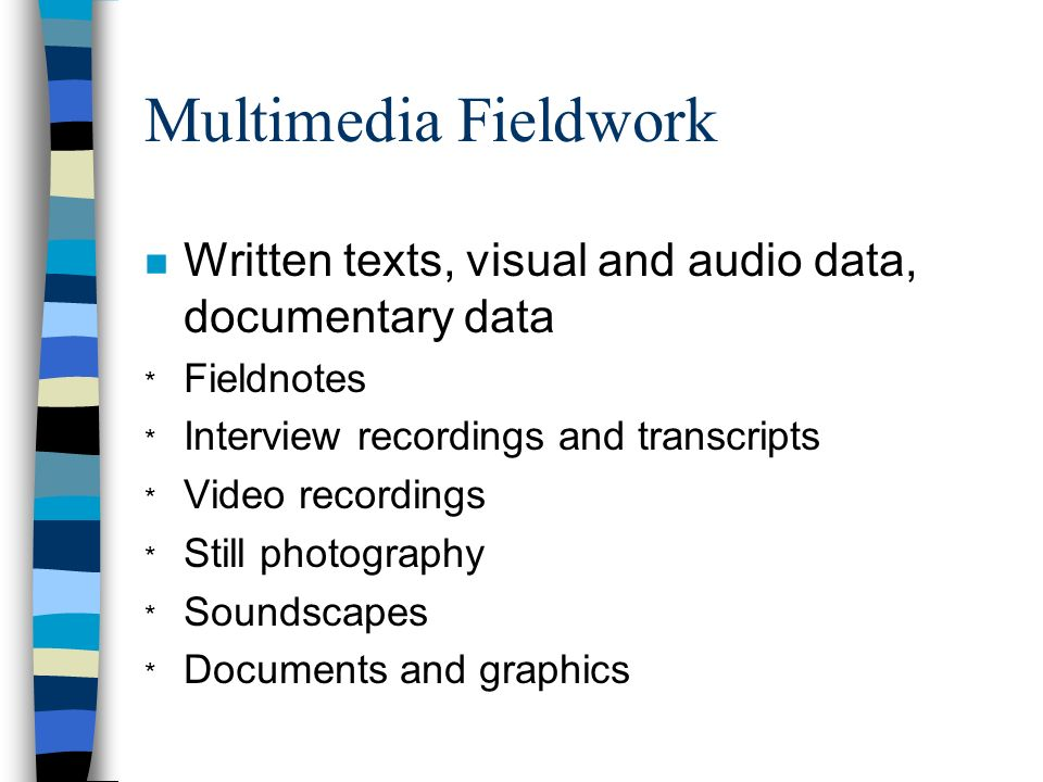 Multimedia Fieldwork n Written texts, visual and audio data, documentary data * Fieldnotes * Interview recordings and transcripts * Video recordings *