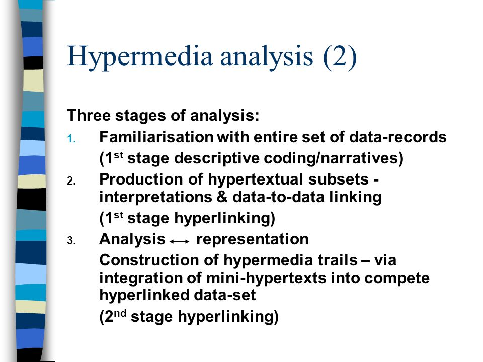 Hypermedia analysis (2) Three stages of analysis: 1. Familiarisation with entire set of data-records (1 st stage descriptive coding/narratives) 2. Pro