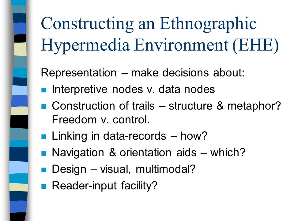 Constructing an Ethnographic Hypermedia Environment (EHE) Representation – make decisions about: n Interpretive nodes v. data nodes n Construction of