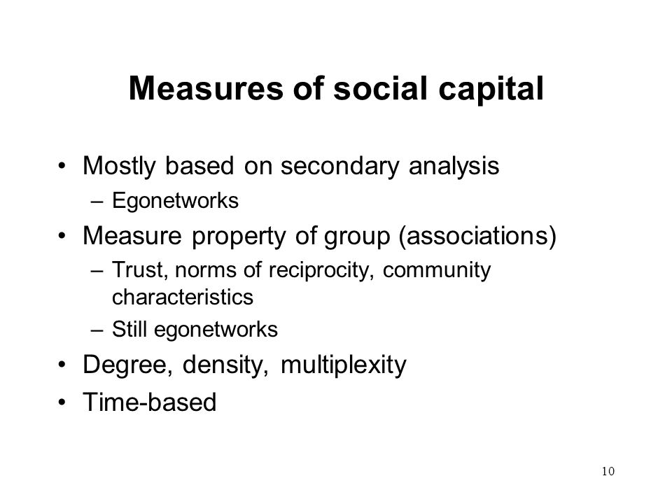 10 Measures of social capital Mostly based on secondary analysis –Egonetworks Measure property of group (associations) –Trust, norms of reciprocity, community characteristics –Still egonetworks Degree, density, multiplexity Time-based