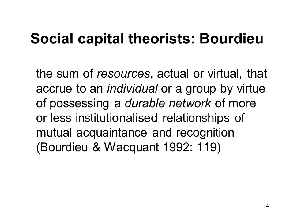 4 Social capital theorists: Bourdieu the sum of resources, actual or virtual, that accrue to an individual or a group by virtue of possessing a durable network of more or less institutionalised relationships of mutual acquaintance and recognition (Bourdieu & Wacquant 1992: 119)