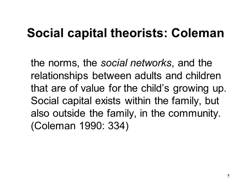 5 Social capital theorists: Coleman the norms, the social networks, and the relationships between adults and children that are of value for the childs growing up.