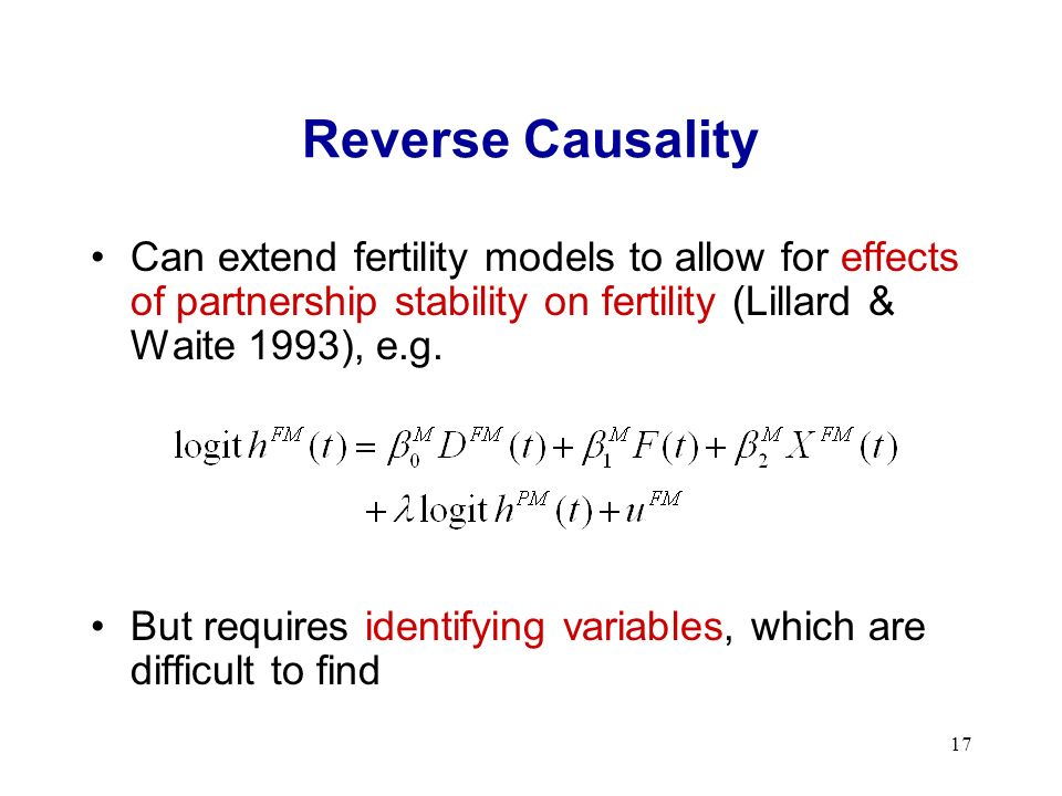 17 Reverse Causality Can extend fertility models to allow for effects of partnership stability on fertility (Lillard & Waite 1993), e.g.