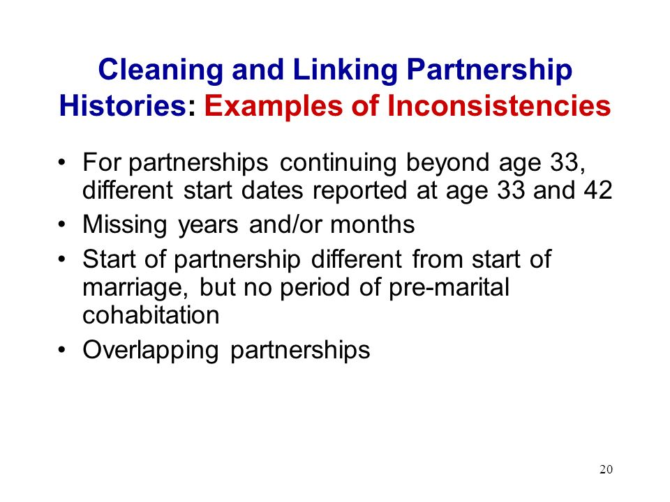 20 Cleaning and Linking Partnership Histories: Examples of Inconsistencies For partnerships continuing beyond age 33, different start dates reported at age 33 and 42 Missing years and/or months Start of partnership different from start of marriage, but no period of pre-marital cohabitation Overlapping partnerships