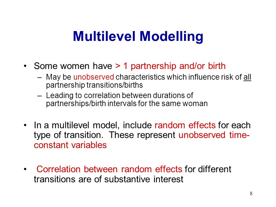 8 Multilevel Modelling Some women have > 1 partnership and/or birth –May be unobserved characteristics which influence risk of all partnership transitions/births –Leading to correlation between durations of partnerships/birth intervals for the same woman In a multilevel model, include random effects for each type of transition.