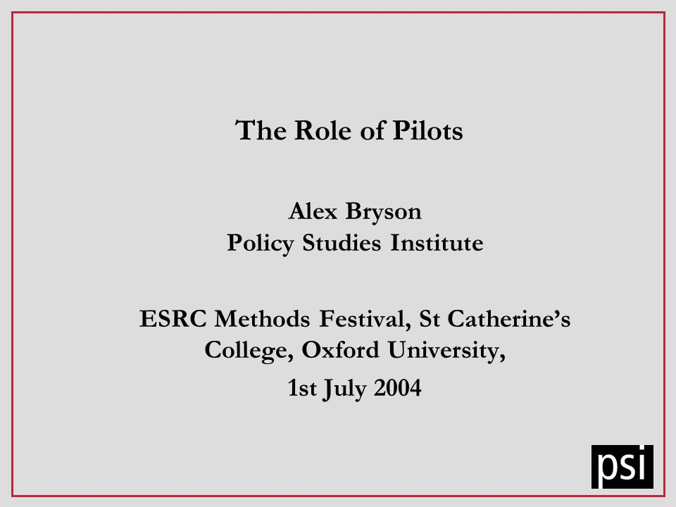 The Role of Pilots Alex Bryson Policy Studies Institute ESRC Methods Festival, St Catherines College, Oxford University, 1st July 2004
