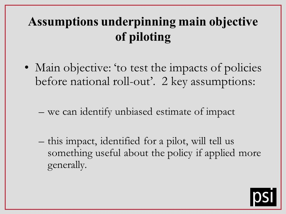 Assumptions underpinning main objective of piloting Main objective: to test the impacts of policies before national roll-out. 2 key assumptions: –we c