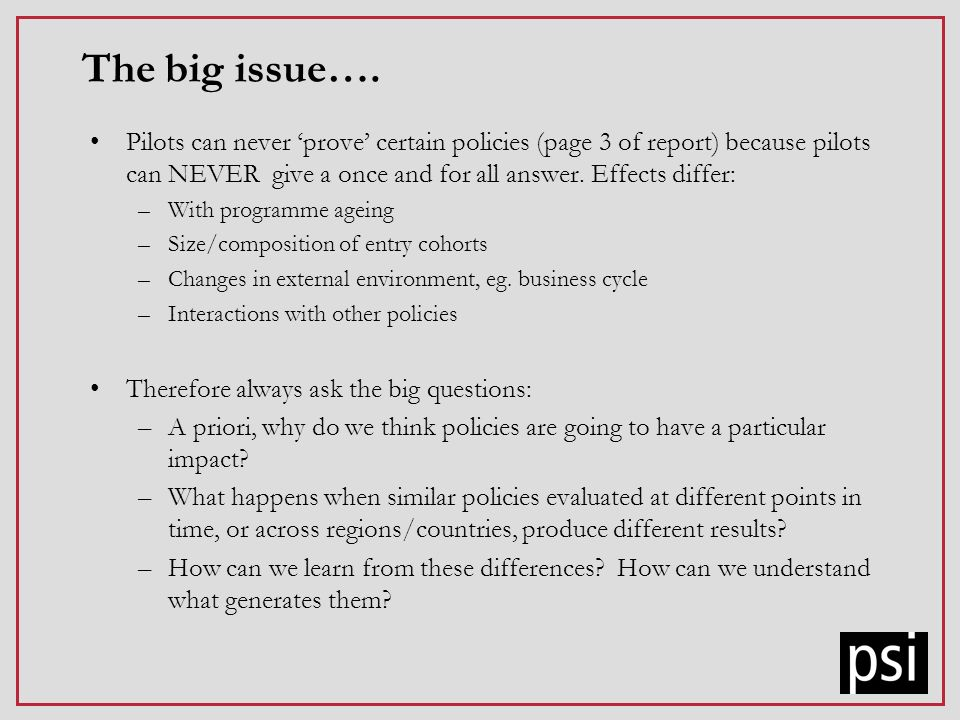 The big issue…. Pilots can never prove certain policies (page 3 of report) because pilots can NEVER give a once and for all answer. Effects differ: –W
