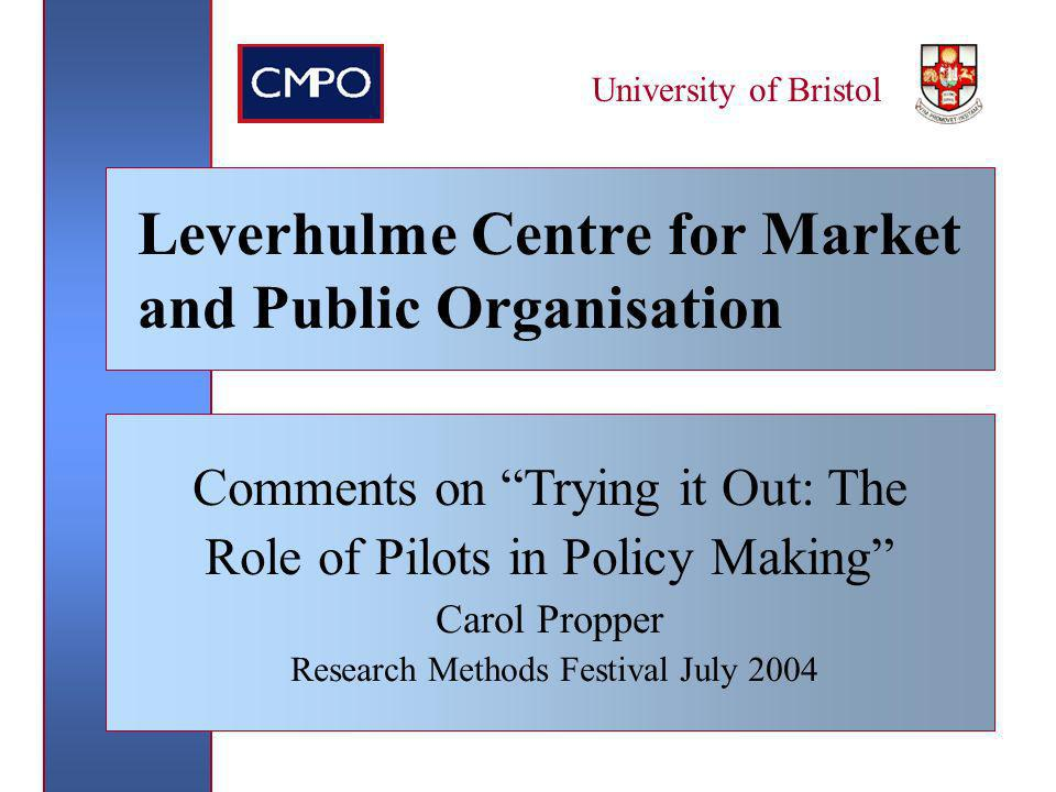 March 2004 University of Bristol Leverhulme Centre for Market and Public Organisation Comments on Trying it Out: The Role of Pilots in Policy Making Carol Propper Research Methods Festival July 2004