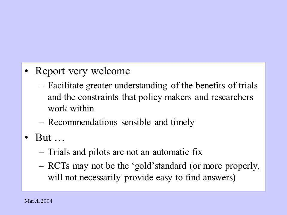 March 2004 Report very welcome –Facilitate greater understanding of the benefits of trials and the constraints that policy makers and researchers work within –Recommendations sensible and timely But … –Trials and pilots are not an automatic fix –RCTs may not be the goldstandard (or more properly, will not necessarily provide easy to find answers)