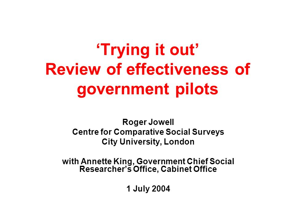 Trying it out Review of effectiveness of government pilots Roger Jowell Centre for Comparative Social Surveys City University, London with Annette Kin