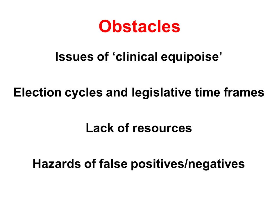 Obstacles Issues of clinical equipoise Election cycles and legislative time frames Lack of resources Hazards of false positives/negatives