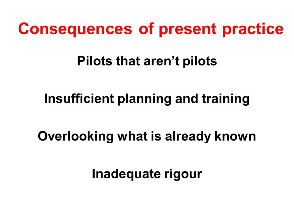 Consequences of present practice Pilots that arent pilots Insufficient planning and training Overlooking what is already known Inadequate rigour