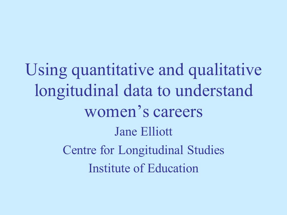 Using quantitative and qualitative longitudinal data to understand womens careers Jane Elliott Centre for Longitudinal Studies Institute of Education