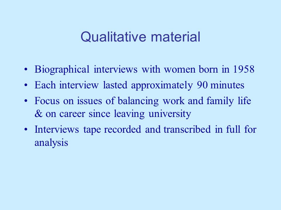 Qualitative material Biographical interviews with women born in 1958 Each interview lasted approximately 90 minutes Focus on issues of balancing work and family life & on career since leaving university Interviews tape recorded and transcribed in full for analysis